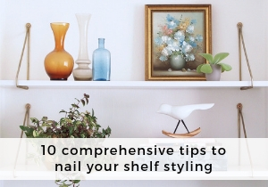 Comprehensive tips to nail your shelf styling